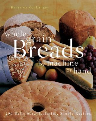 Whole Grain Breads by Machine or Hand by Beatrice Ojakangas