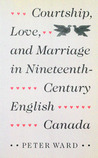 Courtship, Love, and Marriage in Nineteenth-Century English Canada
