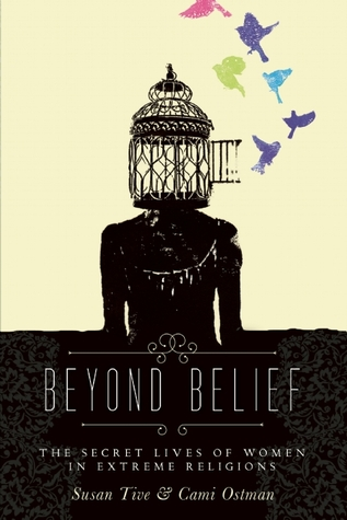 Beyond Belief: The Secret Lives of Women in Extreme Religions ed. by Susan Tive and Cami Ostman