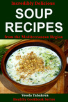 Incredibly Delicious Soup Recipes from the Mediterranean Region (Healthy Cookbook Series)