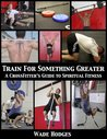 Train For Something Greater: A Crossfitter's Guide to Spiritual Fitness