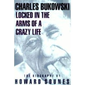 Locked in the Arms of a Crazy Life: A Biography of Charles Bukowski