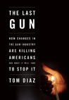 The Last Gun: How Changes in the Gun Industry Are Killing Americans and What It Will Take to Stop It
