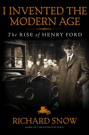 I Invented the Modern Age (t): The Rise of Henry Ford and the Most Important Car Ever Made