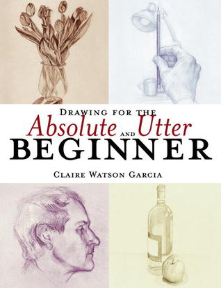 Drawing for the Absolute and Utter Beginner by Claire Garcia