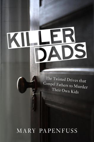 Killer Dads: The Twisted Drives that Compel Fathers to Murder Their Own Kids