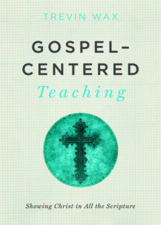 Download free Gospel-Centered Teaching: Showing Christ in All the Scripture PDF by Trevin Wax, Ed Stetzer