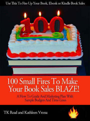 100 Small Fires To Make Your Book Sales BLAZE! A How to Guide and Marketing Plan for Selling Your Book, Kindle Book or EBook, Including Sample Budgets and Time-Lines