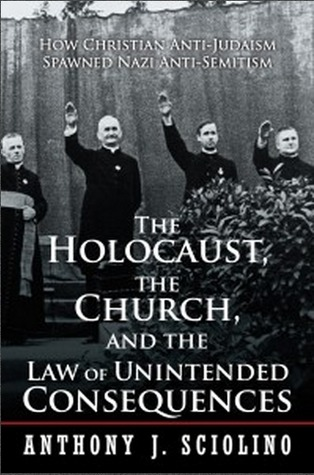 The Holocaust, the Church, and the Law of Unintended Consequences: How Christian Anti-Judaism Spawned Nazi Anti-Semitism