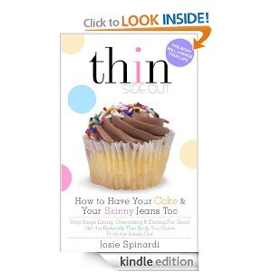 How to Have Your Cake and Your Skinny Jeans Too: Stop Binge Eating, Overeating and Dieting For Good Get the Naturally Thin Body You Crave From the Inside Out (Thinside Out)