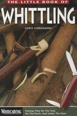 The Little Book of Whittling: Passing Time on the trail, on the Porch, and Under the Stars
