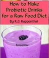 How to Make Probiotic Drinks for a Raw Food Diet: Kefir, Kombucha, Ginger Beer, and Naturally Fermented Ciders, Sodas, and Smoothies