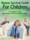 Bipolar Child: Bipolar Survival Guide For Children : 7 Strategies to Help Your Children Cope With Bipolar Today (Bipolar Survival Guide)