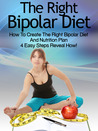 Bipolar Diet: How To Create The Right Bipolar Diet & Nutrition Plan- 4 Easy Steps Reveal How! (Bipolar Survival Guide)