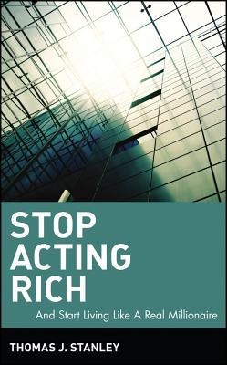 Stop Acting Rich... and Start Living Like a Real Millionaire by Thomas J. Stanley