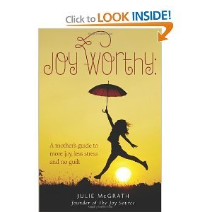 Joy-Worthy: A Mother's Guide to More Joy, Less Stress and No Guilt