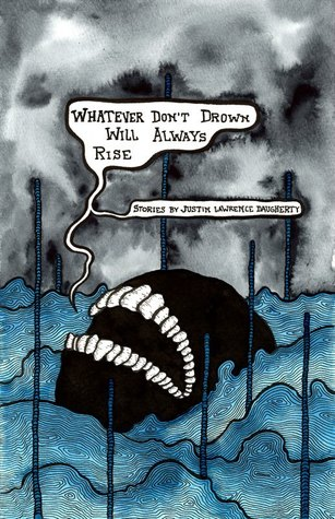 Whatever Don't Drown Will Always Rise by Justin Lawrence Daugherty