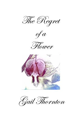 The Regret of a Flower by Gail Thornton