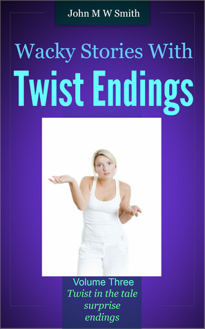 Wacky Stories with Twist Endings Vol 3 by John M.W. Smith