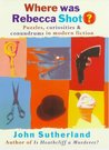 Where Was Rebecca Shot?: Curiosities, Puzzles, And Conundrums In Modern Fiction