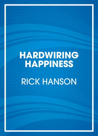 Hardwiring Happiness: A Simple Way to Permanently Reset Your Brain, Stockpile Inner Strength, and Appreciate Each Day's Gifts