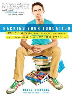 Hacking Your Education Ditch the Lectures, Save Tens of Thousands, and Learn More Than Your Peers Ever Will