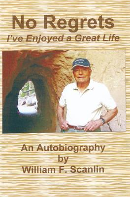 No Regrets: Ive Enjoyed a Great Life William F. Scanlin