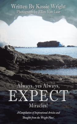Always, Yes Always, Expect Miracles!: A Compilation of Inspirational Articles and Thoughts from the 'Wright Place'.