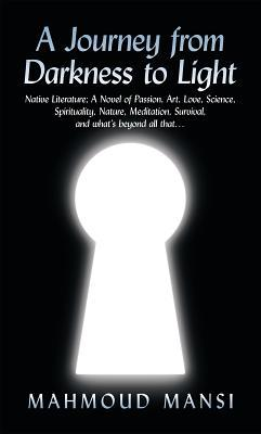 A Journey from Darkness to Light: Native Literature; A Novel of Passion, Art, Love, Science, Spirituality, Nature, Meditation, Survival, and What's Beyond All That...