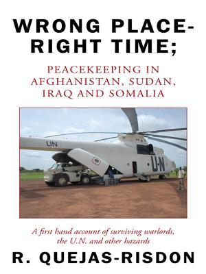 Wrong Place-Right Time; Peacekeeping in Afghanistan, Sudan, Iraq and Somalia