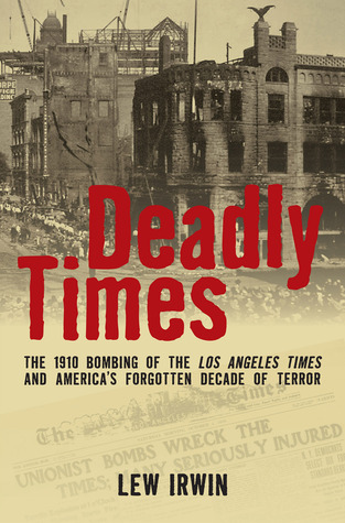 Deadly Times: The 1910 Bombing of the Los Angeles Times and America's Forgotten Decade of Terror