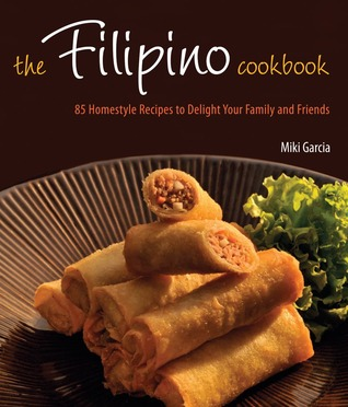 Free online download The Filipino Cookbook: 85 Homestyle Recipes to Delight Your Family and Friends by Miki Garcia, Luca Invernizzi Tettoni RTF