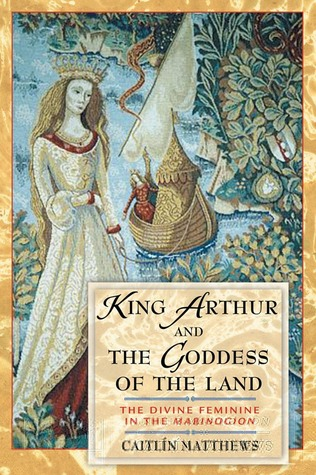 King Arthur and the Goddess of the Land by Caitlín Matthews