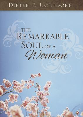 The Remarkable Soul of a Woman by Dieter F. Uchtdorf