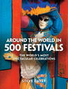 Around the World in 500 Festivals: The World's Most Spectacular Celebrations