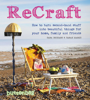ReCraft: How to Turn Second-Hand Stuff into Beautiful Things for Your Home, Family, and Friends