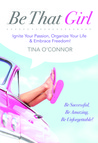 Be That Girl: Ignite Your Passion Organize Your Life & Embrace Freedom!