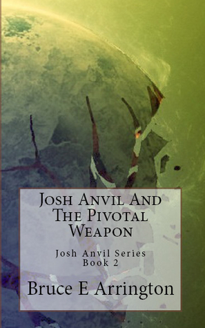 Josh Anvil and the Pivotal Weapon by Bruce E. Arrington