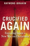 Crucified Again: Exposing Islam�s New War on Christians
