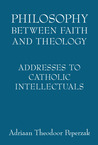 Philosophy Between Faith and Theology: Addresses to Catholic Intellectuals