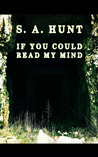 If You Could Read My Mind by S.A. Hunt