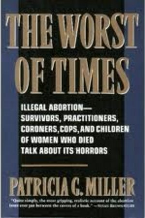 The Worst of Times: Illegal Abortion : Survivors, Practitioners, Coroners, Cops and Children of Women Who Died Talk About Its Horrors