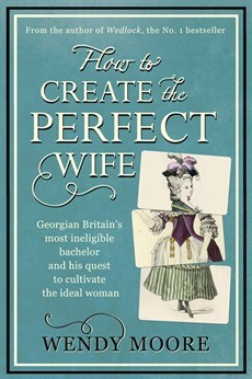 How to Create the Perfect Wife: Georgian Britains most ineligble bachelor and his quest to cultivate the ideal woman