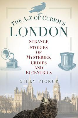 The A-Z of Curious London: Strange Stories of Mysteries, Crimes and Eccentrics