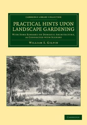 Practical Hints Upon Landscape Gardening: With Some Remarks on Domestic Architecture, as Connected with Scenery William S. Gilpin