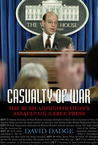 Casualty of War: The Bush Administration's Assault on a Free Press