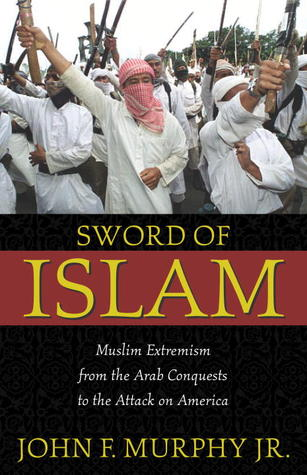 Sword of Islam: Muslim Extremism from the Arab Conquests to the Attack on America