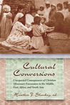 Cultural Conversions: Unexpected Consequences of Christian Missionary Encounters in the Middle East, Africa and South Asia