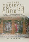 The Late Medieval English Church: Vitality and Vulnerability Before the Break with Rome