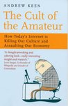 The Cult of the Amateur: How Blogs, MySpace, YouTube and the Rest of Today's User Generated Media Are Killing Our Culture and Economy